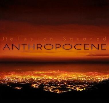DELUSION SQUARED - 2018 - Anthropocene